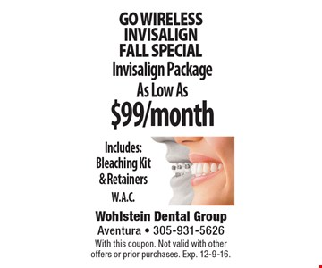Go wireless INVISALIGN Fall special. Invisalign Package As Low As $99/month Includes: Bleaching Kit & Retainers. W.A.C. With this coupon. Not valid with other offers or prior purchases. Exp. 12-9-16.