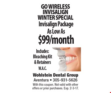 Go wireless INVISALIGN winter special As Low As $99/month Invisalign Package Includes: Bleaching Kit & Retainers. W.A.C. With this coupon. Not valid with other offers or prior purchases. Exp. 2-3-17.