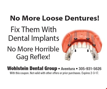 No More Loose Dentures! Fix Them With Dental Implants. No More Horrible Gag Reflex! With this coupon. Not valid with other offers or prior purchases. Expires 2-3-17.