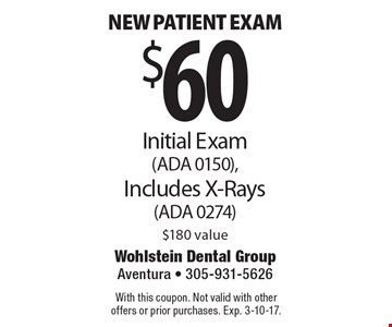 $60 New patient exam Initial Exam(ADA 0150),Includes X-Rays(ADA 0274)$180 value. With this coupon. Not valid with other offers or prior purchases. Exp. 3-10-17.