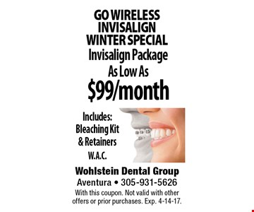 Go wireless INVISALIGN winter special $99/month Invisalign Package As Low As Includes: Bleaching Kit & RetainersW.A.C.. With this coupon. Not valid with other offers or prior purchases. Exp. 4-14-17.