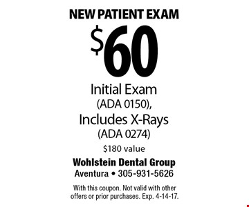 $60 New patient exam Initial Exam (ADA 0150), Includes X-Rays (ADA 0274) $180 value. With this coupon. Not valid with other offers or prior purchases. Exp. 4-14-17.
