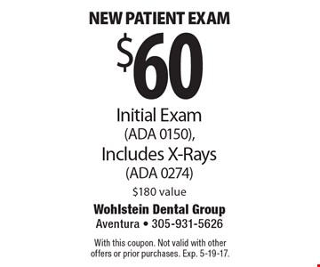 $60 New patient exam Initial Exam (ADA 0150), Includes X-Rays (ADA 0274 )$180 value. With this coupon. Not valid with other offers or prior purchases. Exp. 5-19-17.