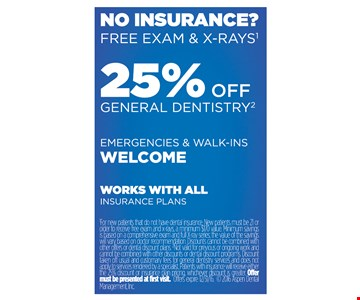 25% off general dentistry. Not valid for previous or ongoing work and cannot be combined with other discounts or dental discount programs. Discount taken off usual and customary fees for general dentistry services and does not apply to services rendered by a specialist. Patients with insurance will receive either the 25% discount or insurance plan pricing, whichever discount is greater. Offer must be presented at first visit. Offer expires 12-31-16.