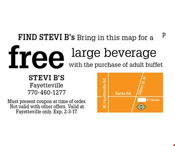FIND STEVI B's Bring in this map for a free large beverage with the purchase of adult buffet. Must present coupon at time of order. Not valid with other offers. Valid at Fayetteville only. Exp. 2-3-17.