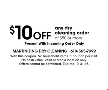 $10 OFF any dry cleaning order of $50 or more Present With Incoming Order Only. With this coupon. No household items. 1 coupon per visit.No cash value. Valid at Media location only.Offers cannot be combined. Expires 10-31-16.