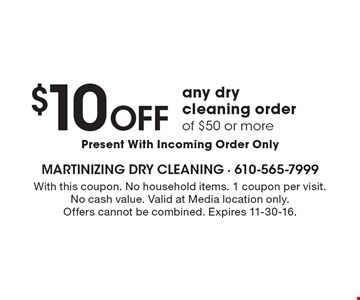 $10 OFF any dry cleaning order of $50 or more Present With Incoming Order Only. With this coupon. No household items. 1 coupon per visit. No cash value. Valid at Media location only. Offers cannot be combined. Expires 11-30-16.