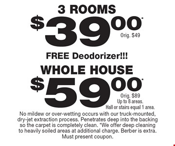 $39.00* 3 ROOMS Orig. $49. $59.00* WHOLE HOUSE Orig. $89. Up to 8 areas. Hall or stairs equal 1 area. FREE Deodorizer. No mildew or over-wetting occurs with our truck-mounted, dry-jet extraction process. Penetrates deep into the backing so the carpet is completely clean. *We offer deep cleaning to heavily soiled areas at additional charge. Berber is extra. Must present coupon.