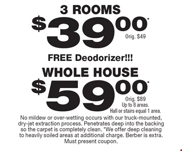 $39.00* 3 ROOMS Orig. $49. $59.00* WHOLE HOUSE Orig. $89Up to 8 areas.Hall or stairs equal 1 area. . FREE Deodorizer!!! No mildew or over-wetting occurs with our truck-mounted, dry-jet extraction process. Penetrates deep into the backing so the carpet is completely clean. *We offer deep cleaning to heavily soiled areas at additional charge. Berber is extra. Must present coupon.