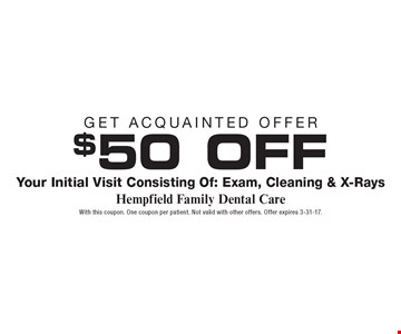 Get Acquainted Offer $50 OFF Your Initial Visit Consisting Of: Exam, Cleaning & X-Rays. With this coupon. One coupon per patient. Not valid with other offers. Offer expires 3-31-17.