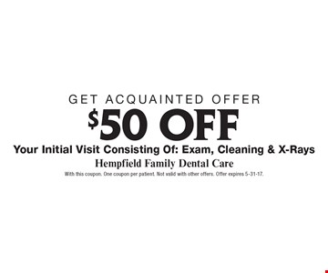 Get Acquainted Offer! $50 OFF Your Initial Visit Consisting Of: Exam, Cleaning & X-Rays. With this coupon. One coupon per patient. Not valid with other offers. Offer expires 5-31-17.