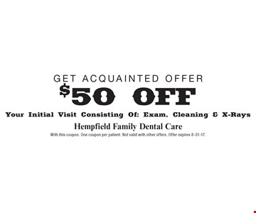 Get Acquainted Offer $50 OFF Your Initial Visit Consisting Of: Exam, Cleaning & X-Rays. With this coupon. One coupon per patient. Not valid with other offers. Offer expires 8-31-17.