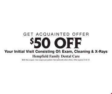 Get acquainted offer: $50 off your initial visit consisting of: exam, cleaning & x-rays. With this coupon. One coupon per patient. Not valid with other offers. Offer expires 9-30-17.