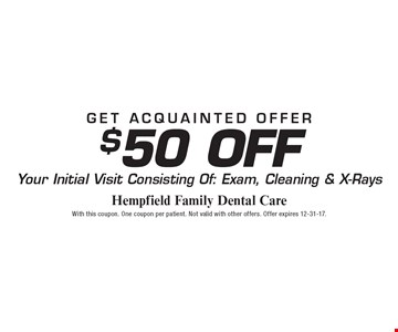 Get acquainted offer $50 Off Your Initial Visit Consisting Of: Exam, Cleaning & X-Rays. With this coupon. One coupon per patient. Not valid with other offers. Offer expires 12-31-17.