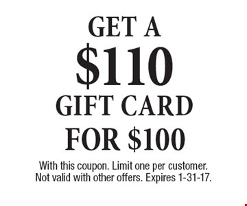 For $100 Get a $110 gift card. With this coupon. Limit one per customer. Not valid with other offers. Expires 1-31-17.
