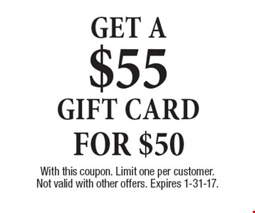 For $50 Get a $55 gift card. With this coupon. Limit one per customer. Not valid with other offers. Expires 1-31-17.