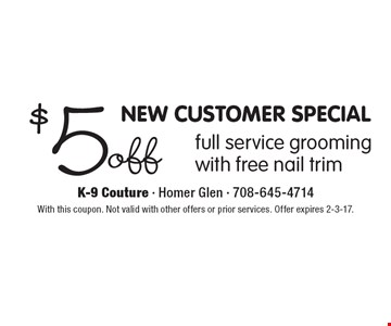 NEW CUSTOMER SPECIAL. $5 off full service grooming with free nail trim. With this coupon. Not valid with other offers or prior services. Offer expires 2-3-17.