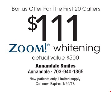 Bonus Offer For The First 20 Callers - $111 Zoom! whitening. Actual value $500. New patients only. Limited supply. Call now. Expires 1/29/17.