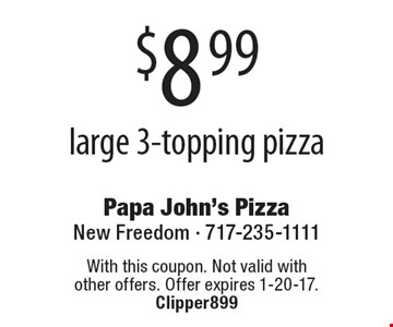 $8.99 large 3-topping pizza. With this coupon. Not valid with other offers. Offer expires 1-20-17. Clipper899