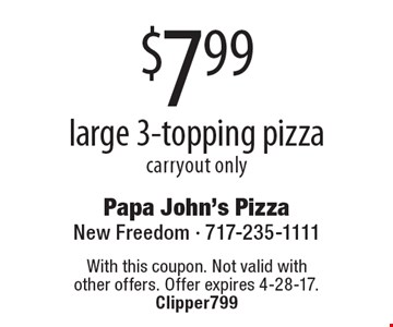$7.99 large 3-topping pizza carryout only. With this coupon. Not valid with other offers. Offer expires 4-28-17. Clipper799