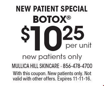 NEW PATIENT SPECIAL $10.25 per unit BOTOX. New patients only. With this coupon. New patients only. Not valid with other offers. Expires 11-11-16.