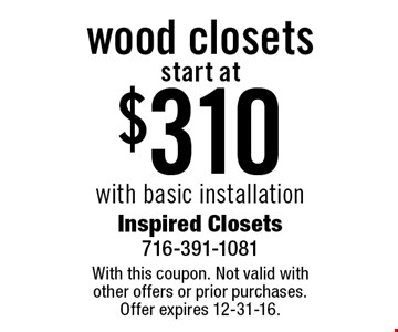 start at $310 wood closets with basic installation. With this coupon. Not valid with other offers or prior purchases. Offer expires 12-31-16.