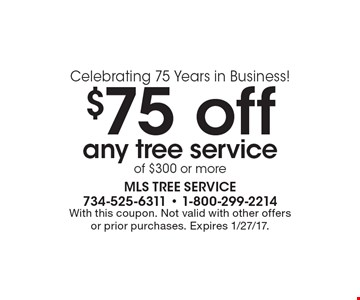 Celebrating 75 Years in Business! $75 off any tree service of $300 or more. With this coupon. Not valid with other offers or prior purchases. Expires 1/27/17.