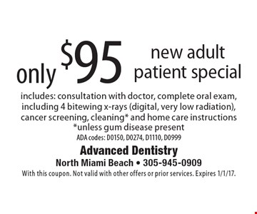 Only $95 new adult patient special. Includes: consultation with doctor, complete oral exam, including 4 bitewing x-rays (digital, very low radiation), cancer screening, cleaning* and home care instructions *unless gum disease present. ADA codes: D0150, D0274, D1110, D0999. With this coupon. Not valid with other offers or prior services. Expires 1/1/17.