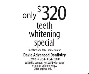 Only $320 for our teeth whitening special. In-office and take-home combo. With this coupon. Not valid with other offers or prior services. Offer expires 1/8/17.