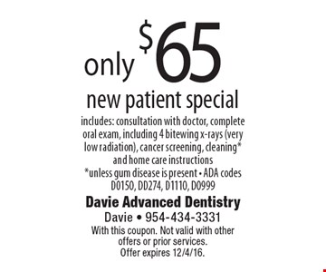 only $65 new patient special includes: consultation with doctor, complete oral exam, including 4 bitewing x-rays (very low radiation), cancer screening, cleaning* and home care instructions *unless gum disease is present - ADA codes D0150, DD274, D1110, D0999. With this coupon. Not valid with other offers or prior services. Offer expires 12/4/16.