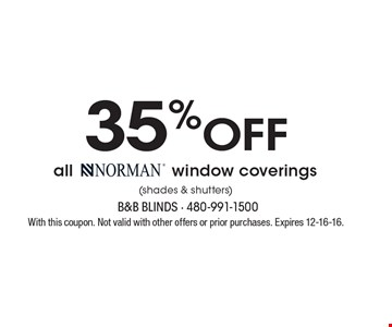 35% OFF all Norman® window coverings  (shades & shutters). With this coupon. Not valid with other offers or prior purchases. Expires 12-16-16.
