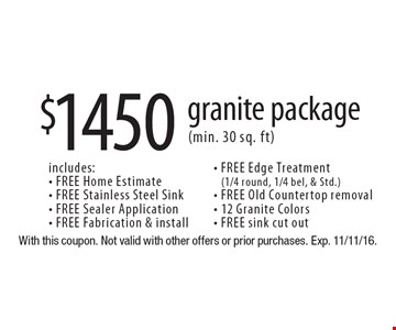 $1450 granite package (min. 30 sq. ft). Includes:  FREE Home Estimate, FREE Stainless Steel Sink, FREE Sealer Application, FREE Fabrication & install, FREE Edge Treatment (1/4 round, 1/4 bel, & Std.), FREE Old Countertop removal, 12 Granite Colors and FREE sink cut out. With this coupon. Not valid with other offers or prior purchases. Exp. 11/11/16.