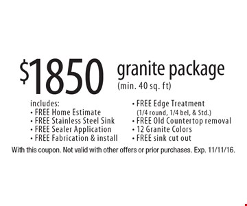$1850 granite package (min. 40 sq. ft). Includes: FREE Home Estimate, FREE Stainless Steel Sink, FREE Sealer Application, FREE Fabrication & install, FREE Edge Treatment (1/4 round, 1/4 bel, & Std.), FREE Old Countertop removal, 12 Granite Colors and FREE sink cut out. With this coupon. Not valid with other offers or prior purchases. Exp. 11/11/16.