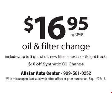 $16.95 oil & filter change reg. $19.95 includes: up to 5 qts. of oil, new filter - most cars & light trucks. $10 off Synthetic Oil Change. With this coupon. Not valid with other offers or prior purchases. Exp. 1/27/17.