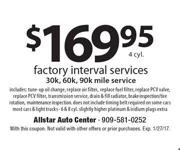 $169.95 4 cyl. factory interval services 30k, 60k, 90k mile service includes: tune-up oil change, replace air filter, replace fuel filter, replace PCV valve, replace PCV filter, transmission service, drain & fill radiator, brake inspection/tire rotation, maintenance inspection. does not include timing belt required on some cars most cars & light trucks - 6 & 8 cyl. slightly higher platinum & iridium plugs extra. With this coupon. Not valid with other offers or prior purchases. Exp. 1/27/17.