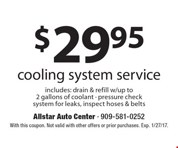 $29.95 cooling system service includes: drain & refill w/up to 2 gallons of coolant - pressure check system for leaks, inspect hoses & belts. With this coupon. Not valid with other offers or prior purchases. Exp. 1/27/17.