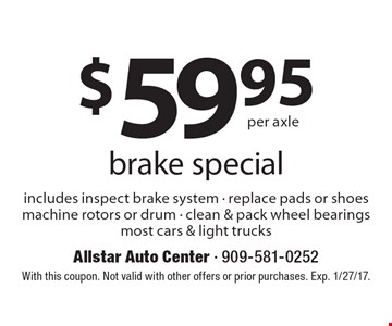 $59.95 per axle brake special includes inspect brake system - replace pads or shoes machine rotors or drum - clean & pack wheel bearings most cars & light trucks. With this coupon. Not valid with other offers or prior purchases. Exp. 1/27/17.