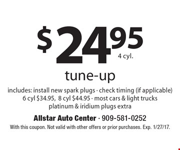 $24.95 4 cyl. tune-up  includes: install new spark plugs - check timing (if applicable) 6 cyl $34.95, 8 cyl $44.95 - most cars & light trucks platinum & iridium plugs extra. With this coupon. Not valid with other offers or prior purchases. Exp. 1/27/17.