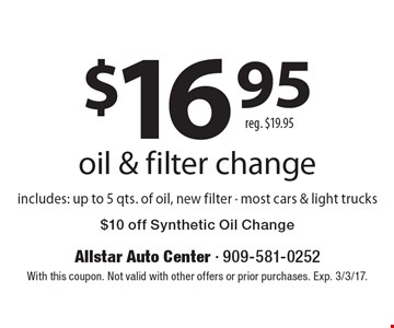 $16.95 oil & filter change. includes: up to 5 qts. of oil, new filter - most cars & light trucks. $10 off Synthetic Oil Change. Reg. $19.95. With this coupon. Not valid with other offers or prior purchases. Exp. 3/3/17.