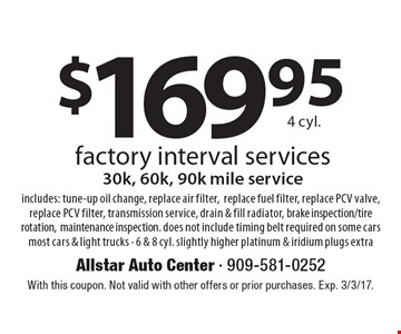 $169.95 4 cyl. factory interval services 30k, 60k, 90k mile service. Includes: tune-up oil change, replace air filter, replace fuel filter, replace PCV valve, replace PCV filter, transmission service, drain & fill radiator, brake inspection/tire rotation, maintenance inspection. Does not include timing belt required on some cars. Most cars & light trucks - 6 & 8 cyl. slightly higher platinum & iridium plugs extra. With this coupon. Not valid with other offers or prior purchases. Exp. 3/3/17.
