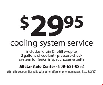 $29.95 cooling system service. Includes: drain & refill w/up to 2 gallons of coolant - pressure check system for leaks, inspect hoses & belts. With this coupon. Not valid with other offers or prior purchases. Exp. 3/3/17.