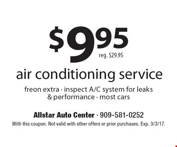 $9.95 air conditioning service. Reg. $29.95, freon extra - inspect A/C system for leaks & performance - most cars. With this coupon. Not valid with other offers or prior purchases. Exp. 3/3/17.