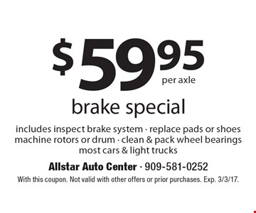 $59.95 per axle brake special. Includes inspect brake system - replace pads or shoes machine rotors or drum - clean & pack wheel bearings. Most cars & light trucks. With this coupon. Not valid with other offers or prior purchases. Exp. 3/3/17.
