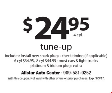 $24.95 4 cyl. tune-up. Includes: install new spark plugs - check timing (if applicable) 6 cyl $34.95,8 cyl $44.95 - most cars & light trucks. Platinum & iridium plugs extra. With this coupon. Not valid with other offers or prior purchases. Exp. 3/3/17.