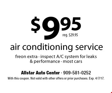 $9.95 air conditioning service reg. $29.95 freon extra - inspect A/C system for leaks & performance - most cars. With this coupon. Not valid with other offers or prior purchases. Exp. 4/7/17.