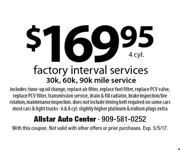 $169.95 4 cyl. factory interval services 30k, 60k, 90k mile service includes: tune-up oil change, replace air filter, replace fuel filter, replace PCV valve, replace PCV filter, transmission service, drain & fill radiator, brake inspection/tire rotation, maintenance inspection. does not include timing belt required on some cars most cars & light trucks - 6 & 8 cyl. slightly higher platinum & iridium plugs extra. With this coupon. Not valid with other offers or prior purchases. Exp. 5/5/17.