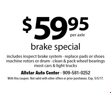 $59.95 per axle brake special includes inspect brake system - replace pads or shoes machine rotors or drum - clean & pack wheel bearings most cars & light trucks. With this coupon. Not valid with other offers or prior purchases. Exp. 5/5/17.