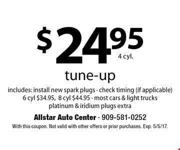 $24.95 4 cyl. tune-up includes: install new spark plugs - check timing (if applicable) 6 cyl $34.95,8 cyl $44.95 - most cars & light trucks platinum & iridium plugs extra. With this coupon. Not valid with other offers or prior purchases. Exp. 5/5/17.
