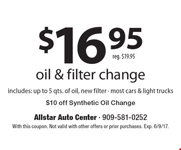 $16.95 oil & filter change includes: up to 5 qts. of oil, new filter - most cars & light trucks $10 off Synthetic Oil Change reg. $19.95. With this coupon. Not valid with other offers or prior purchases. Exp. 6/9/17.