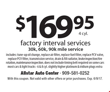 $169.95 4 cyl. factory interval services 30k, 60k, 90k mile serviceincludes: tune-up oil change, replace air filter, replace fuel filter, replace PCV valve, replace PCV filter, transmission service, drain & fill radiator, brake inspection/tire rotation, maintenance inspection. does not include timing belt required on some cars most cars & light trucks - 6 & 8 cyl. slightly higher platinum & iridium plugs extra. With this coupon. Not valid with other offers or prior purchases. Exp. 6/9/17.